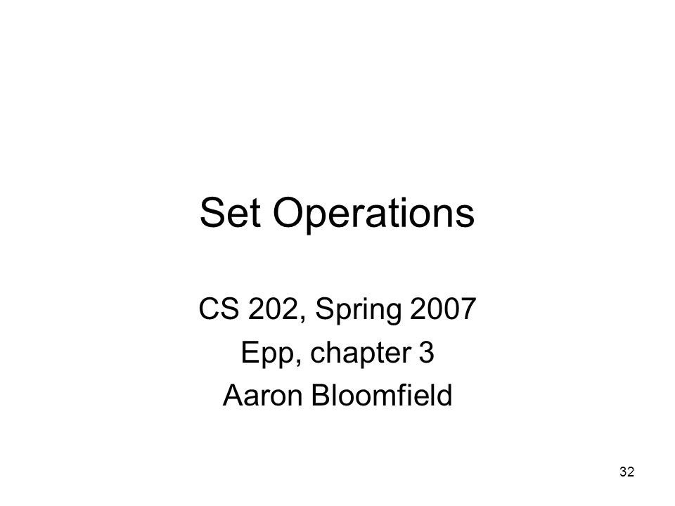 32 Set Operations CS 202, Spring 2007 Epp, chapter 3 Aaron Bloomfield