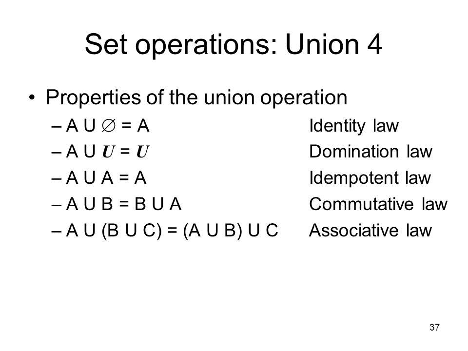 37 Set operations: Union 4 Properties of the union operation –A U  = AIdentity law –A U U = U Domination law –A U A = AIdempotent law –A U B = B U AC