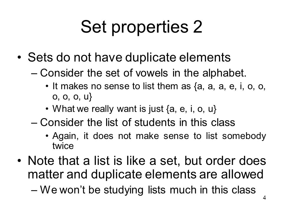 4 Set properties 2 Sets do not have duplicate elements –Consider the set of vowels in the alphabet. It makes no sense to list them as {a, a, a, e, i,