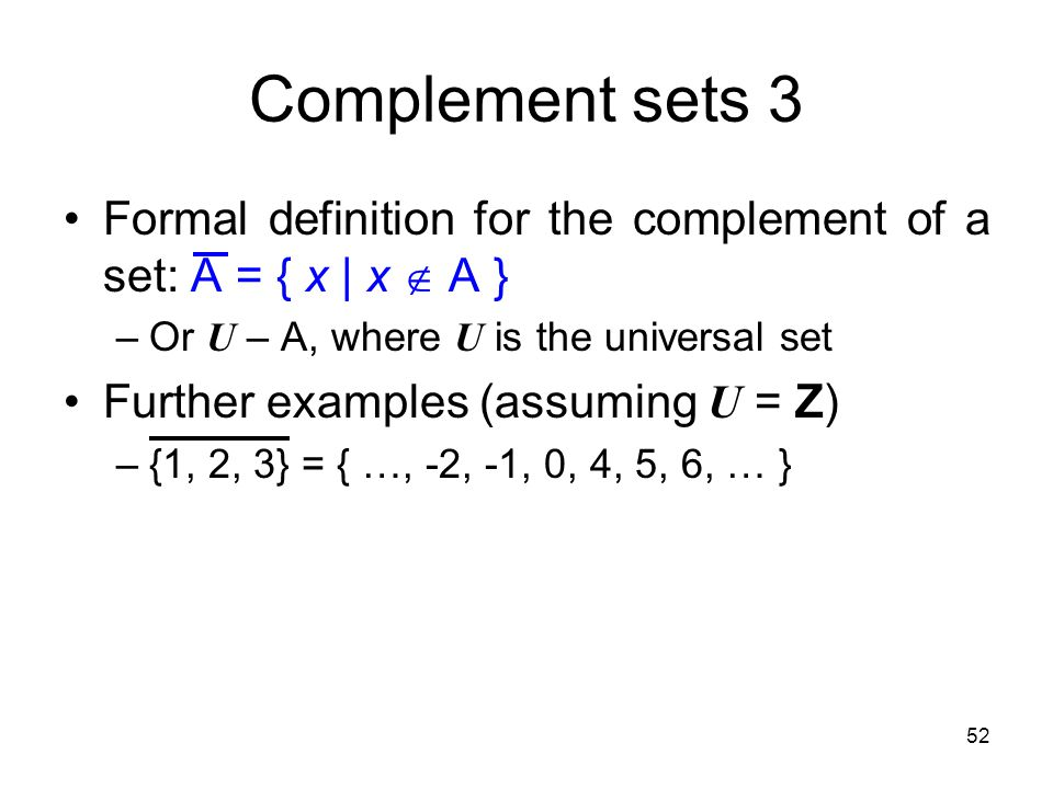 52 Complement sets 3 Formal definition for the complement of a set: A = { x   x  A } –Or U – A, where U is the universal set Further examples (assumi
