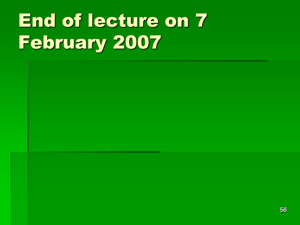 56 End of lecture on 7 February 2007