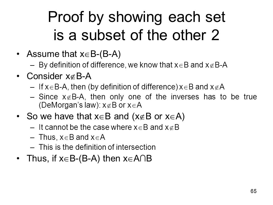 65 Proof by showing each set is a subset of the other 2 Assume that x  B-(B-A) –By definition of difference, we know that x  B and x  B-A Consider
