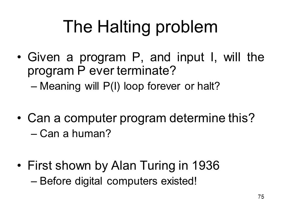 75 The Halting problem Given a program P, and input I, will the program P ever terminate? –Meaning will P(I) loop forever or halt? Can a computer prog