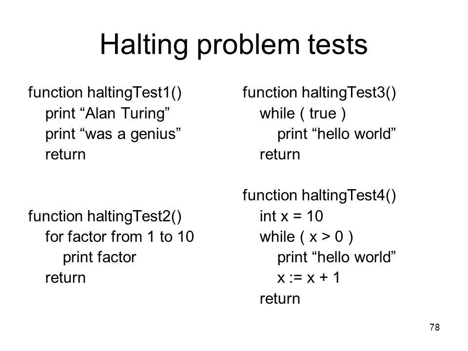 "78 Halting problem tests function haltingTest1() print ""Alan Turing"" print ""was a genius"" return function haltingTest2() for factor from 1 to 10 print"