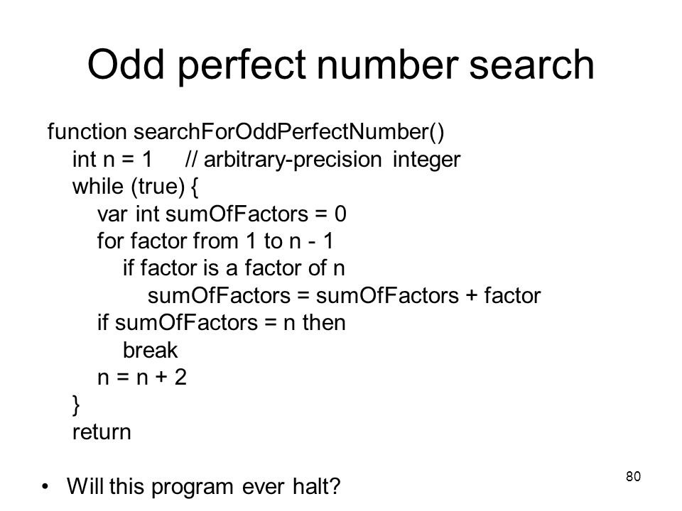 80 Odd perfect number search function searchForOddPerfectNumber() int n = 1 // arbitrary-precision integer while (true) { var int sumOfFactors = 0 for