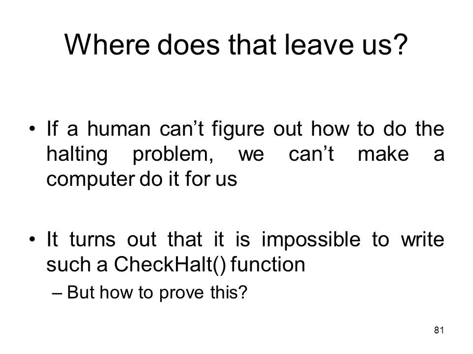 81 Where does that leave us? If a human can't figure out how to do the halting problem, we can't make a computer do it for us It turns out that it is