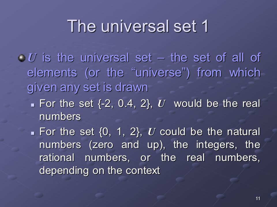 11 The universal set 1 U is the universal set – the set of all of elements (or the universe ) from which given any set is drawn For the set {-2, 0.4, 2}, U would be the real numbers For the set {-2, 0.4, 2}, U would be the real numbers For the set {0, 1, 2}, U could be the natural numbers (zero and up), the integers, the rational numbers, or the real numbers, depending on the context For the set {0, 1, 2}, U could be the natural numbers (zero and up), the integers, the rational numbers, or the real numbers, depending on the context