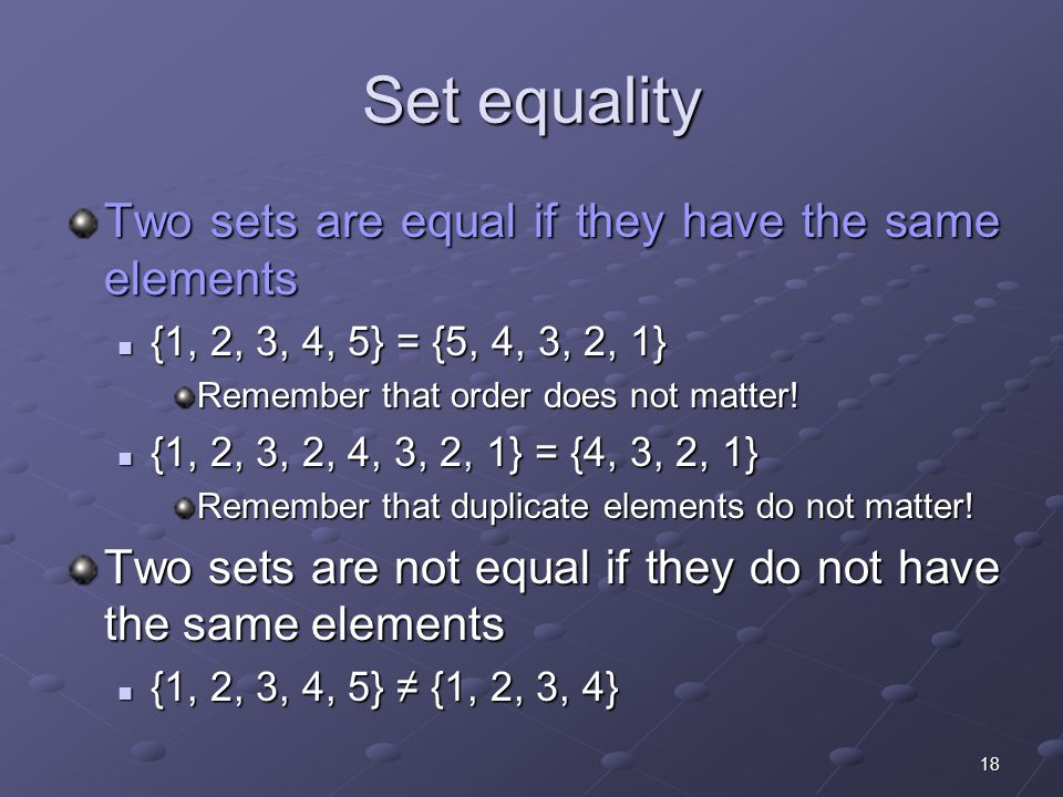 18 Set equality Two sets are equal if they have the same elements {1, 2, 3, 4, 5} = {5, 4, 3, 2, 1} {1, 2, 3, 4, 5} = {5, 4, 3, 2, 1} Remember that order does not matter.