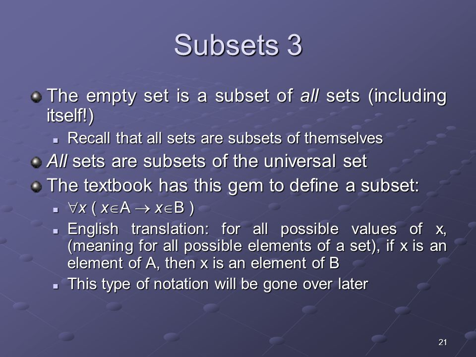 21 Subsets 3 The empty set is a subset of all sets (including itself!) Recall that all sets are subsets of themselves Recall that all sets are subsets of themselves All sets are subsets of the universal set The textbook has this gem to define a subset:  x ( x  A  x  B )  x ( x  A  x  B ) English translation: for all possible values of x, (meaning for all possible elements of a set), if x is an element of A, then x is an element of B English translation: for all possible values of x, (meaning for all possible elements of a set), if x is an element of A, then x is an element of B This type of notation will be gone over later This type of notation will be gone over later