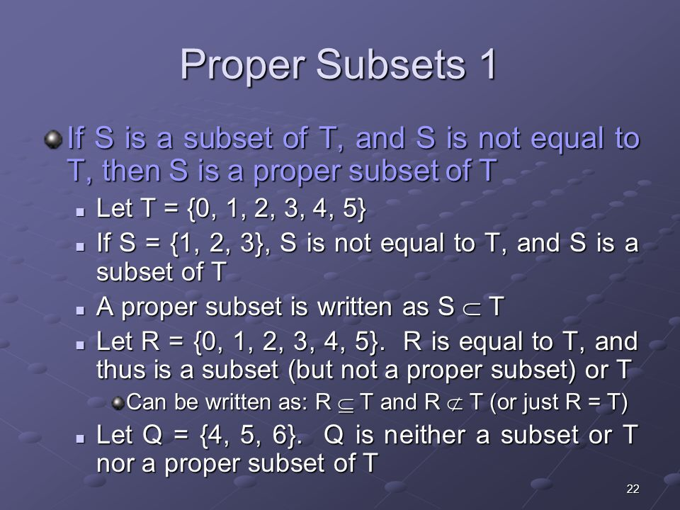 22 If S is a subset of T, and S is not equal to T, then S is a proper subset of T Let T = {0, 1, 2, 3, 4, 5} Let T = {0, 1, 2, 3, 4, 5} If S = {1, 2, 3}, S is not equal to T, and S is a subset of T If S = {1, 2, 3}, S is not equal to T, and S is a subset of T A proper subset is written as S  T A proper subset is written as S  T Let R = {0, 1, 2, 3, 4, 5}.