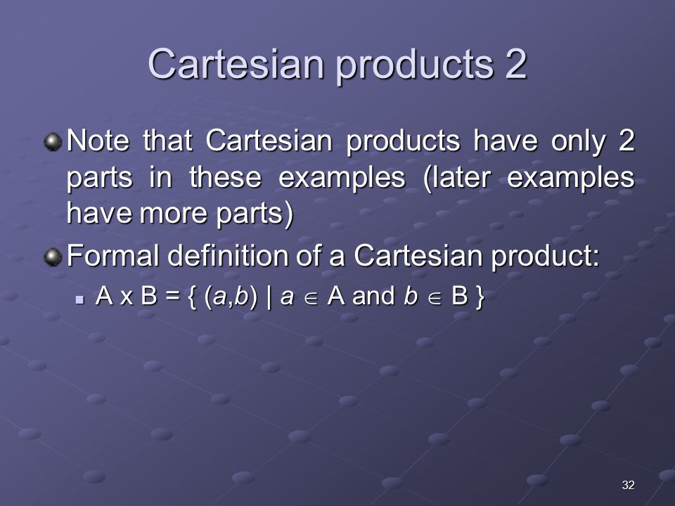 32 Cartesian products 2 Note that Cartesian products have only 2 parts in these examples (later examples have more parts) Formal definition of a Cartesian product: A x B = { (a,b) | a  A and b  B } A x B = { (a,b) | a  A and b  B }