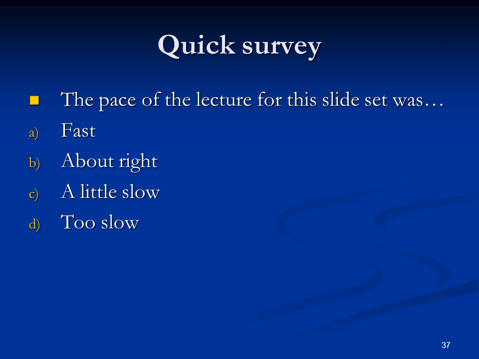 37 Quick survey The pace of the lecture for this slide set was… The pace of the lecture for this slide set was… a) Fast b) About right c) A little slow d) Too slow
