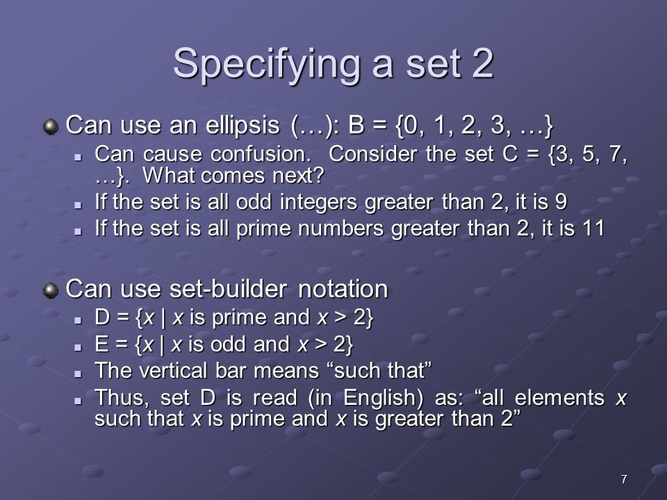 8 Specifying a set 3 A set is said to contain the various members or elements that make up the set If an element a is a member of (or an element of) a set S, we use then notation a  S If an element a is a member of (or an element of) a set S, we use then notation a  S 4  {1, 2, 3, 4} If an element is not a member of (or an element of) a set S, we use the notation a  S If an element is not a member of (or an element of) a set S, we use the notation a  S 7  {1, 2, 3, 4} Virginia  {1, 2, 3, 4}