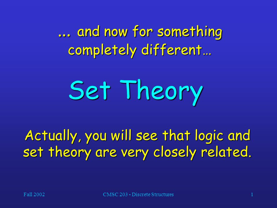 Fall 2002CMSC 203 - Discrete Structures1 … and now for something completely different… Set Theory Actually, you will see that logic and set theory are