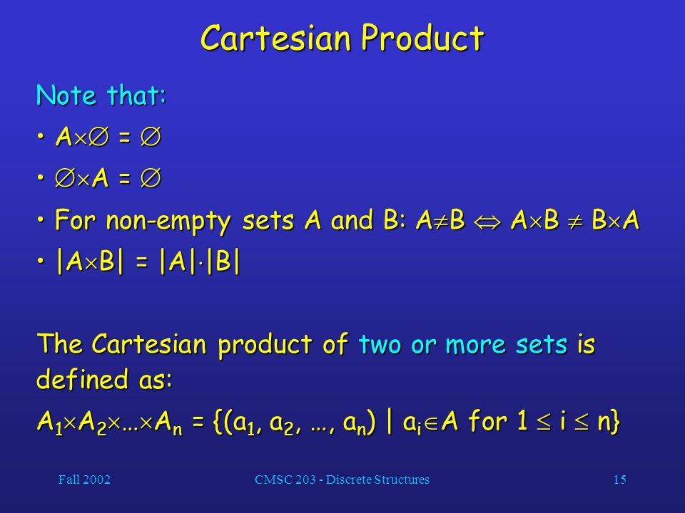 Fall 2002CMSC 203 - Discrete Structures15 Cartesian Product Note that: A  =  A  =   A =   A =  For non-empty sets A and B: A  B  A  B  B  A For non-empty sets A and B: A  B  A  B  B  A |A  B| = |A|  |B| |A  B| = |A|  |B| The Cartesian product of two or more sets is defined as: A 1  A 2  …  A n = {(a 1, a 2, …, a n ) | a i  A for 1  i  n}