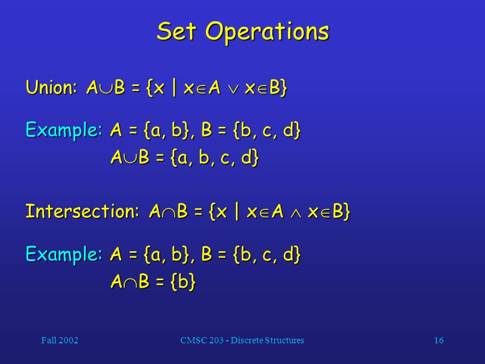 Fall 2002CMSC 203 - Discrete Structures16 Set Operations Union: A  B = {x | x  A  x  B} Example: A = {a, b}, B = {b, c, d} A  B = {a, b, c, d} A  B = {a, b, c, d} Intersection: A  B = {x | x  A  x  B} Example: A = {a, b}, B = {b, c, d} A  B = {b} A  B = {b}