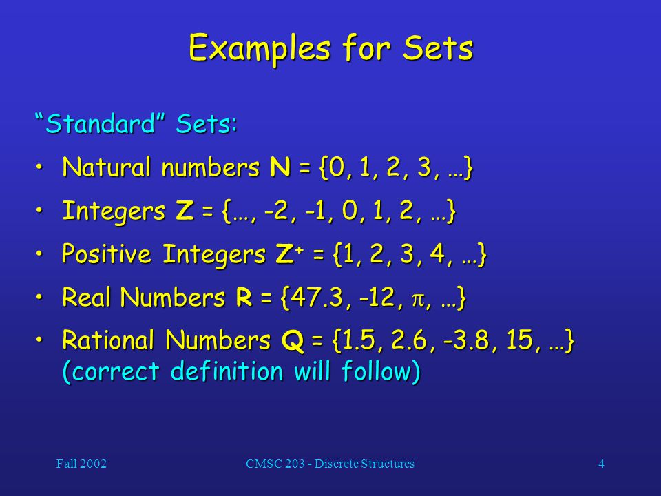 Fall 2002CMSC 203 - Discrete Structures4 Examples for Sets Standard Sets: Natural numbers N = {0, 1, 2, 3, …}Natural numbers N = {0, 1, 2, 3, …} Integers Z = {…, -2, -1, 0, 1, 2, …}Integers Z = {…, -2, -1, 0, 1, 2, …} Positive Integers Z + = {1, 2, 3, 4, …}Positive Integers Z + = {1, 2, 3, 4, …} Real Numbers R = {47.3, -12, , …}Real Numbers R = {47.3, -12, , …} Rational Numbers Q = {1.5, 2.6, -3.8, 15, …} (correct definition will follow)Rational Numbers Q = {1.5, 2.6, -3.8, 15, …} (correct definition will follow)