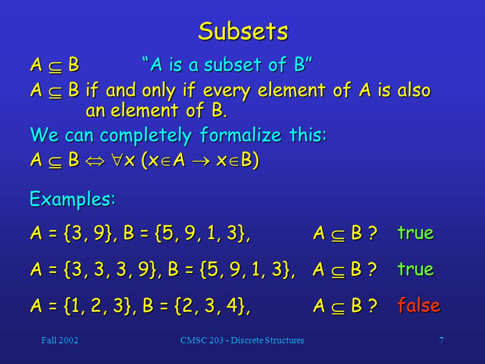 Fall 2002CMSC 203 - Discrete Structures7 Subsets A  B A is a subset of B A  B if and only if every element of A is also an element of B.