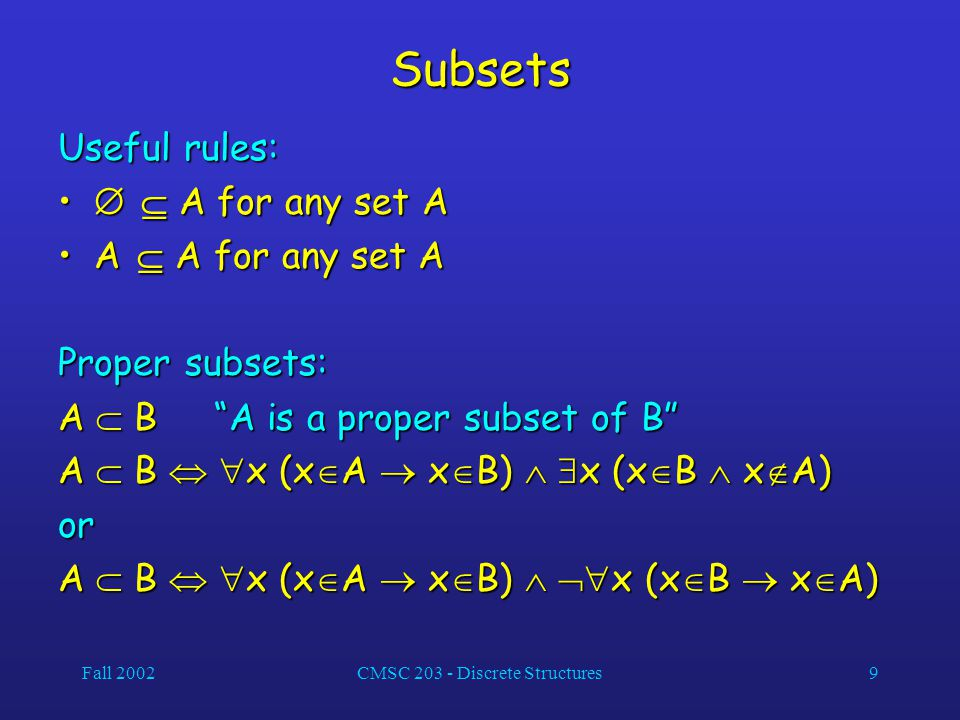 Fall 2002CMSC 203 - Discrete Structures9 Subsets Useful rules:   A for any set A   A for any set A A  A for any set AA  A for any set A Proper subsets: A  B A is a proper subset of B A  B   x (x  A  x  B)   x (x  B  x  A) or A  B   x (x  A  x  B)   x (x  B  x  A)