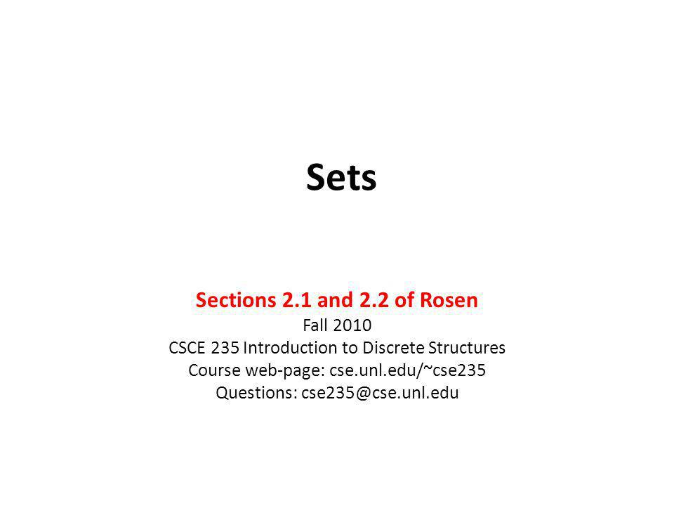 Sets Sections 2.1 and 2.2 of Rosen Fall 2010 CSCE 235 Introduction to Discrete Structures Course web-page: cse.unl.edu/~cse235 Questions: cse235@cse.u