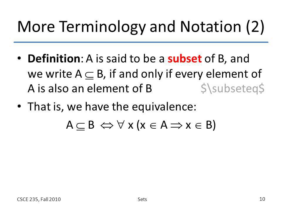 SetsCSCE 235, Fall 2010 10 More Terminology and Notation (2) Definition: A is said to be a subset of B, and we write A  B, if and only if every eleme