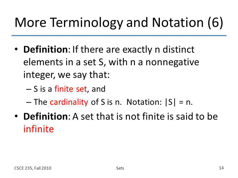 SetsCSCE 235, Fall 2010 14 More Terminology and Notation (6) Definition: If there are exactly n distinct elements in a set S, with n a nonnegative int