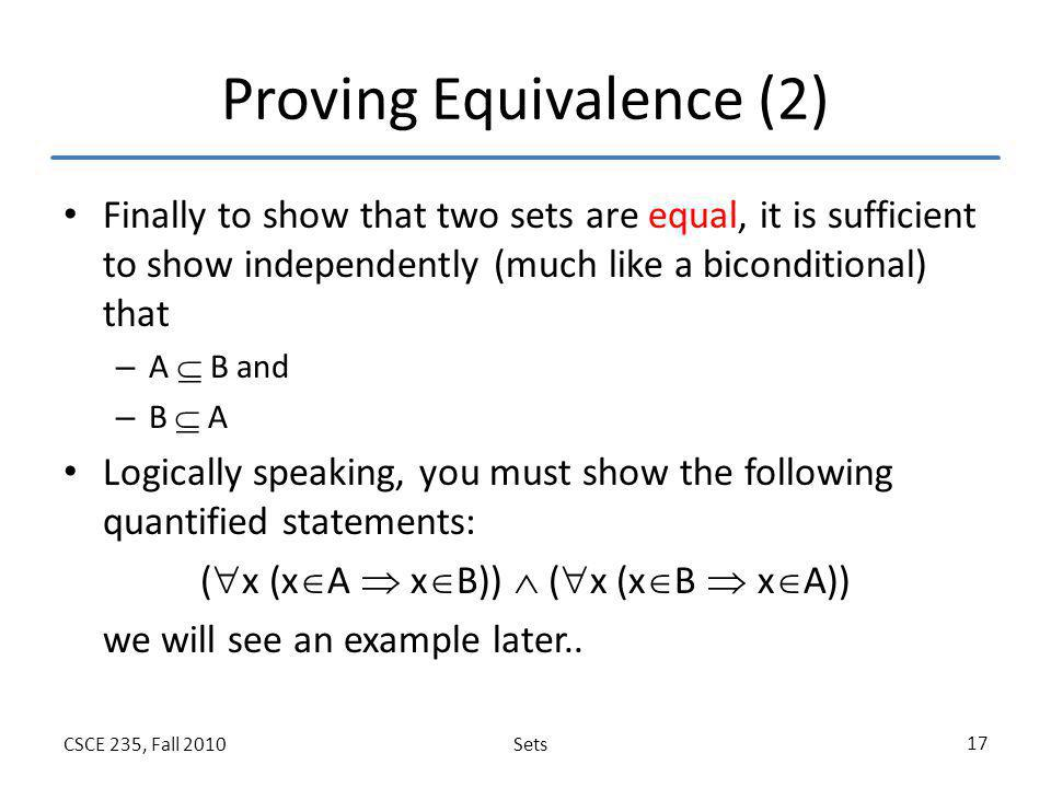 SetsCSCE 235, Fall 2010 17 Proving Equivalence (2) Finally to show that two sets are equal, it is sufficient to show independently (much like a bicond