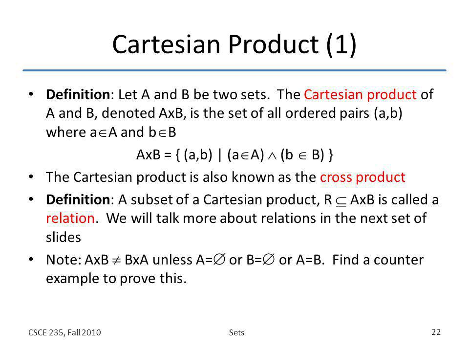 SetsCSCE 235, Fall 2010 22 Cartesian Product (1) Definition: Let A and B be two sets. The Cartesian product of A and B, denoted AxB, is the set of all