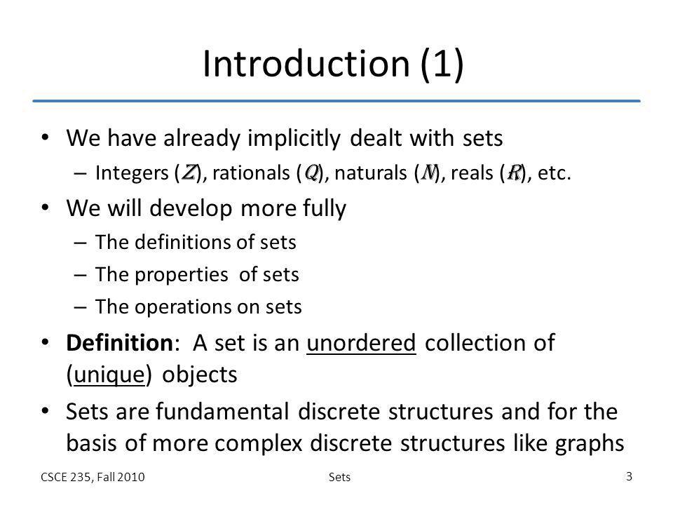 SetsCSCE 235, Fall 2010 3 Introduction (1) We have already implicitly dealt with sets – Integers ( Z ), rationals ( Q ), naturals ( N ), reals ( R ),