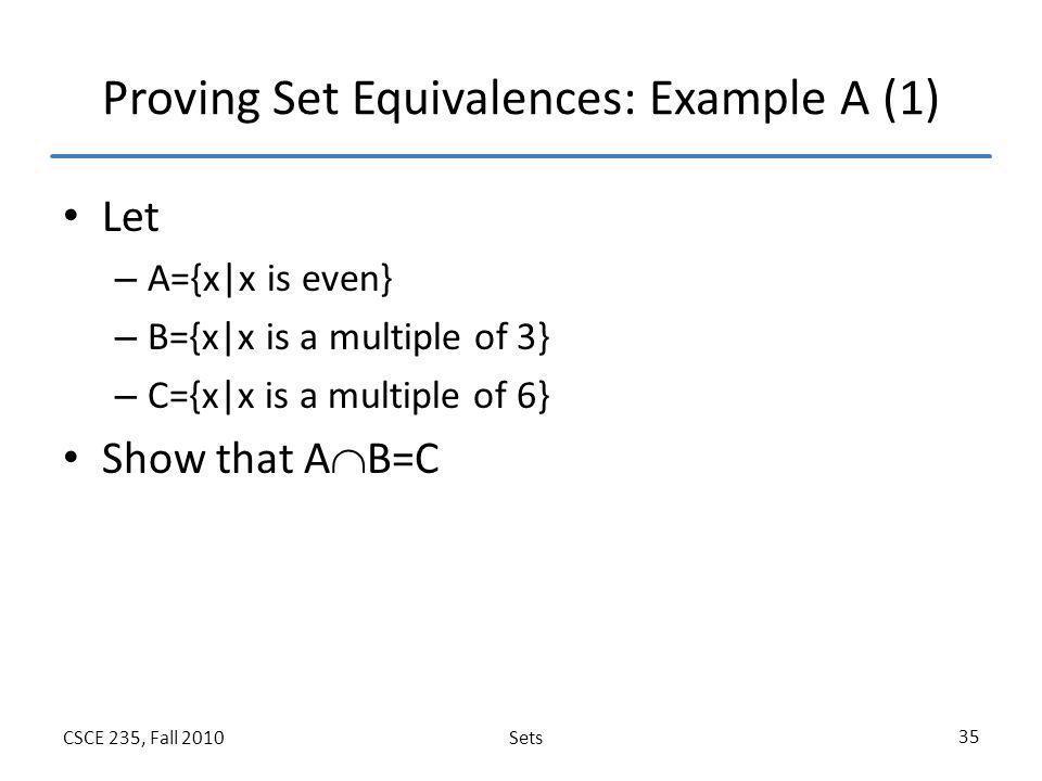 SetsCSCE 235, Fall 2010 35 Proving Set Equivalences: Example A (1) Let – A={x x is even} – B={x x is a multiple of 3} – C={x x is a multiple of 6} Sho