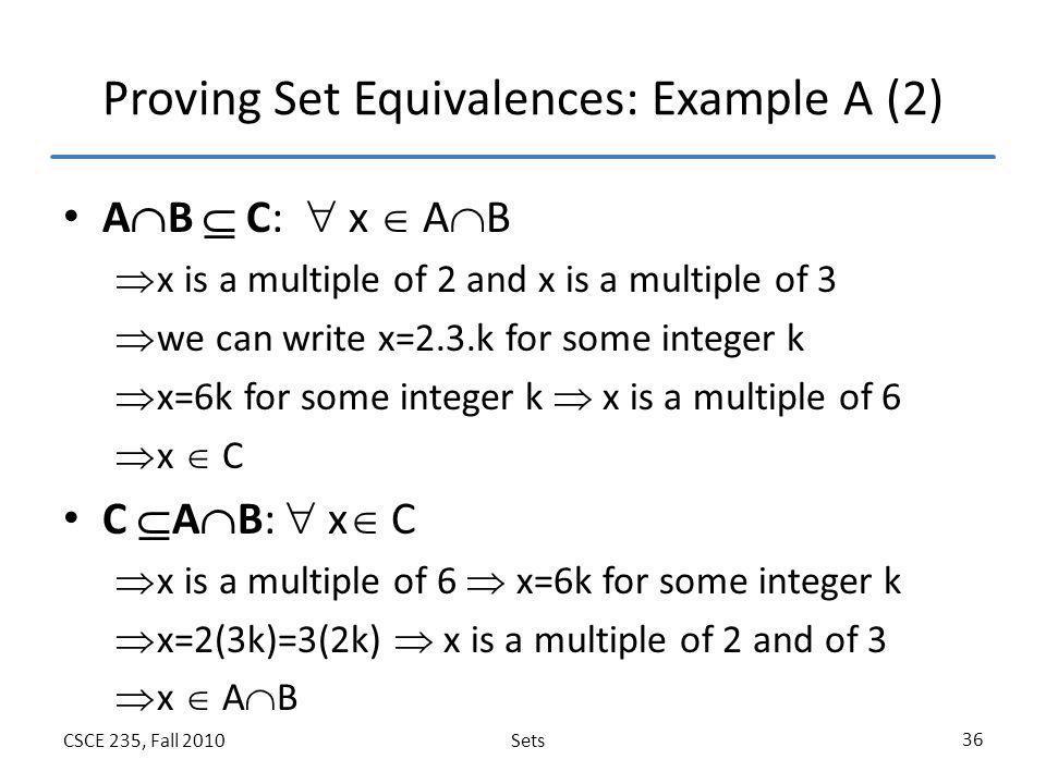 SetsCSCE 235, Fall 2010 36 Proving Set Equivalences: Example A (2) A  B  C:  x  A  B  x is a multiple of 2 and x is a multiple of 3  we can wri