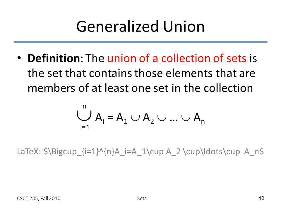 SetsCSCE 235, Fall 2010 40 Generalized Union Definition: The union of a collection of sets is the set that contains those elements that are members of
