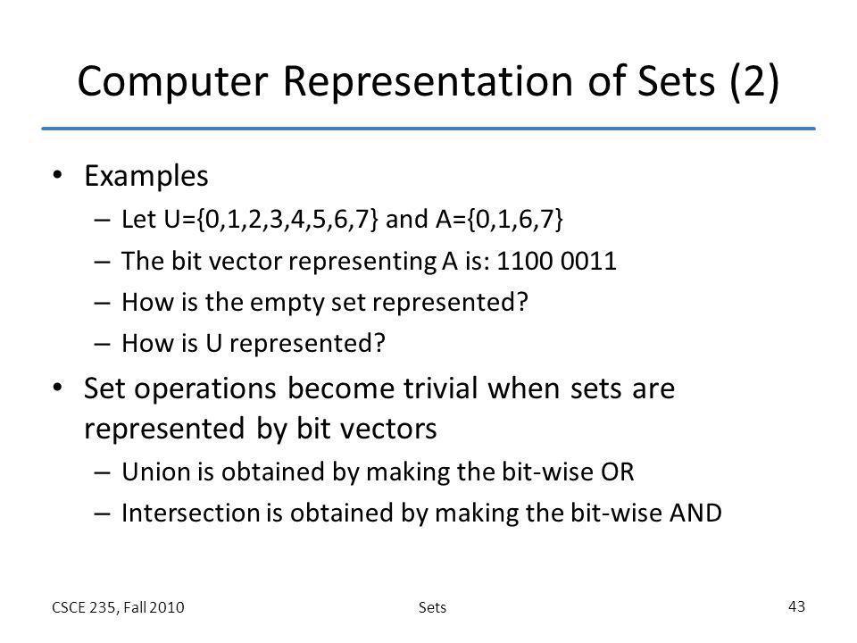 SetsCSCE 235, Fall 2010 43 Computer Representation of Sets (2) Examples – Let U={0,1,2,3,4,5,6,7} and A={0,1,6,7} – The bit vector representing A is: