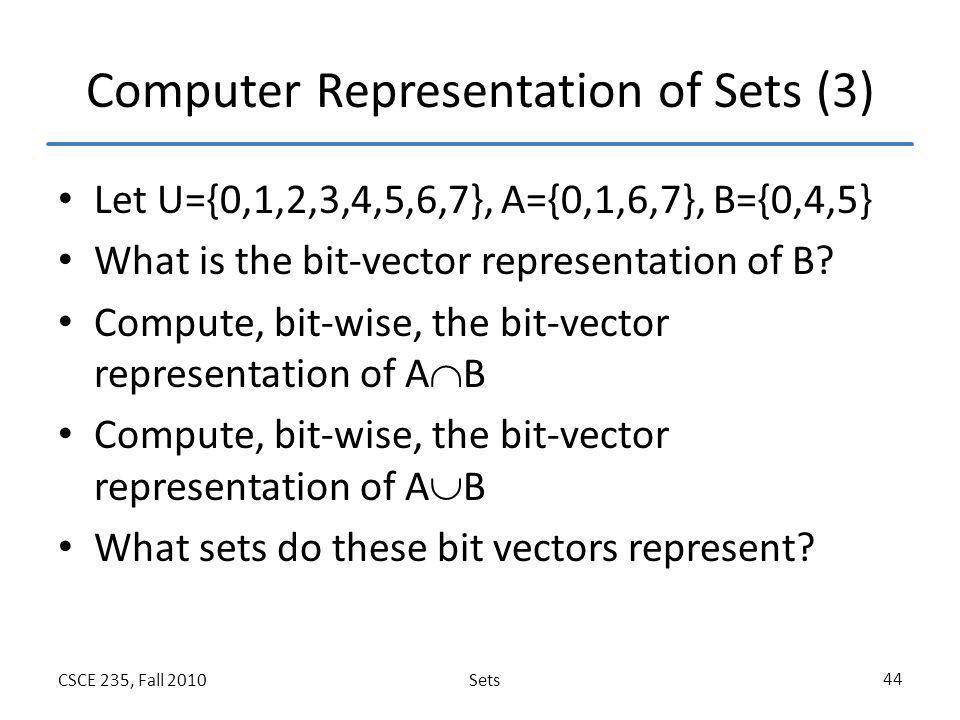 SetsCSCE 235, Fall 2010 44 Computer Representation of Sets (3) Let U={0,1,2,3,4,5,6,7}, A={0,1,6,7}, B={0,4,5} What is the bit-vector representation o