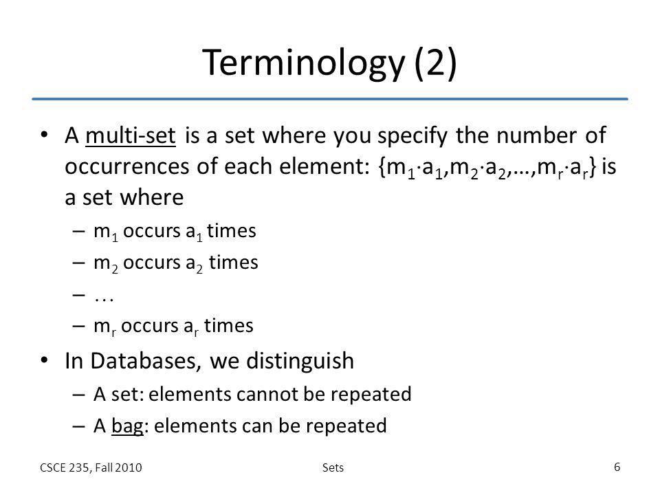 SetsCSCE 235, Fall 2010 6 Terminology (2) A multi-set is a set where you specify the number of occurrences of each element: {m 1  a 1,m 2  a 2,…,m r