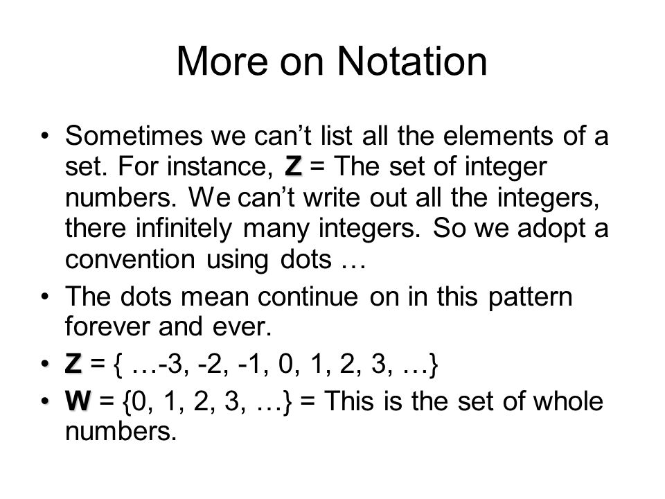 More on Notation ZSometimes we can't list all the elements of a set. For instance, Z = The set of integer numbers. We can't write out all the integers