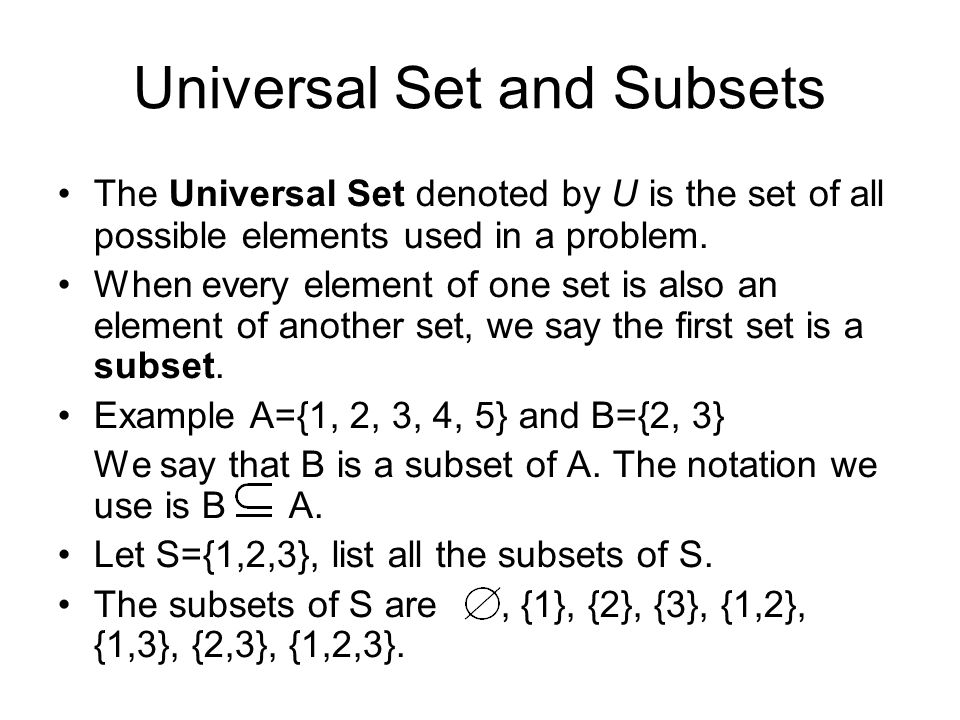Universal Set and Subsets The Universal Set denoted by U is the set of all possible elements used in a problem. When every element of one set is also