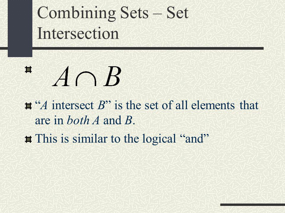 """Combining Sets – Set Intersection """"A intersect B"""" is the set of all elements that are in both A and B. This is similar to the logical """"and"""""""