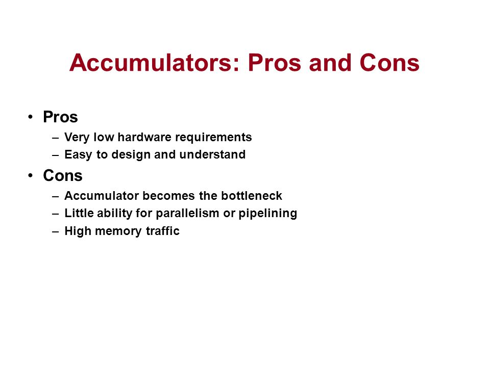 Accumulators: Pros and Cons Pros –Very low hardware requirements –Easy to design and understand Cons –Accumulator becomes the bottleneck –Little ability for parallelism or pipelining –High memory traffic