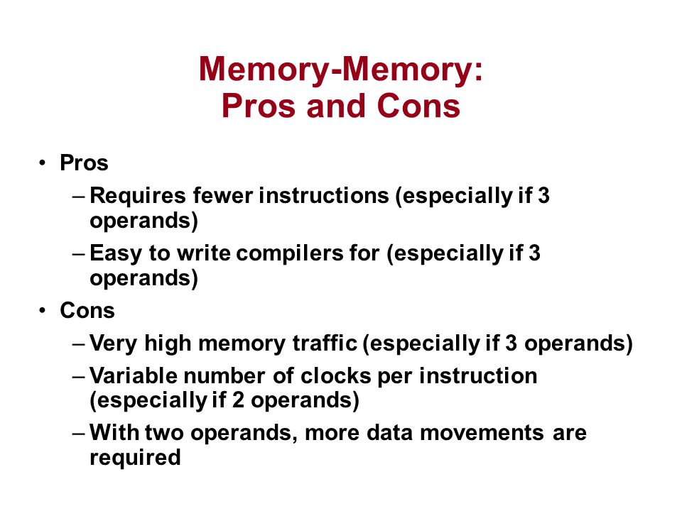Memory-Memory: Pros and Cons Pros –Requires fewer instructions (especially if 3 operands) –Easy to write compilers for (especially if 3 operands) Cons –Very high memory traffic (especially if 3 operands) –Variable number of clocks per instruction (especially if 2 operands) –With two operands, more data movements are required