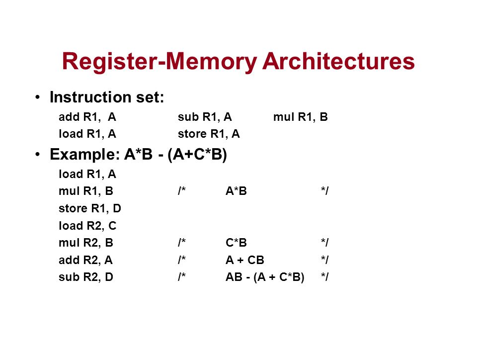 Register-Memory Architectures Instruction set: add R1, A sub R1, A mul R1, B load R1, Astore R1, A Example: A*B - (A+C*B) load R1, A mul R1, B/*A*B*/ store R1, D load R2, C mul R2, B/*C*B*/ add R2, A/*A + CB*/ sub R2, D/*AB - (A + C*B)*/