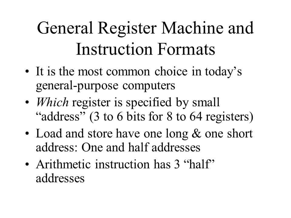 It is the most common choice in today's general-purpose computers Which register is specified by small address (3 to 6 bits for 8 to 64 registers) Load and store have one long & one short address: One and half addresses Arithmetic instruction has 3 half addresses General Register Machine and Instruction Formats