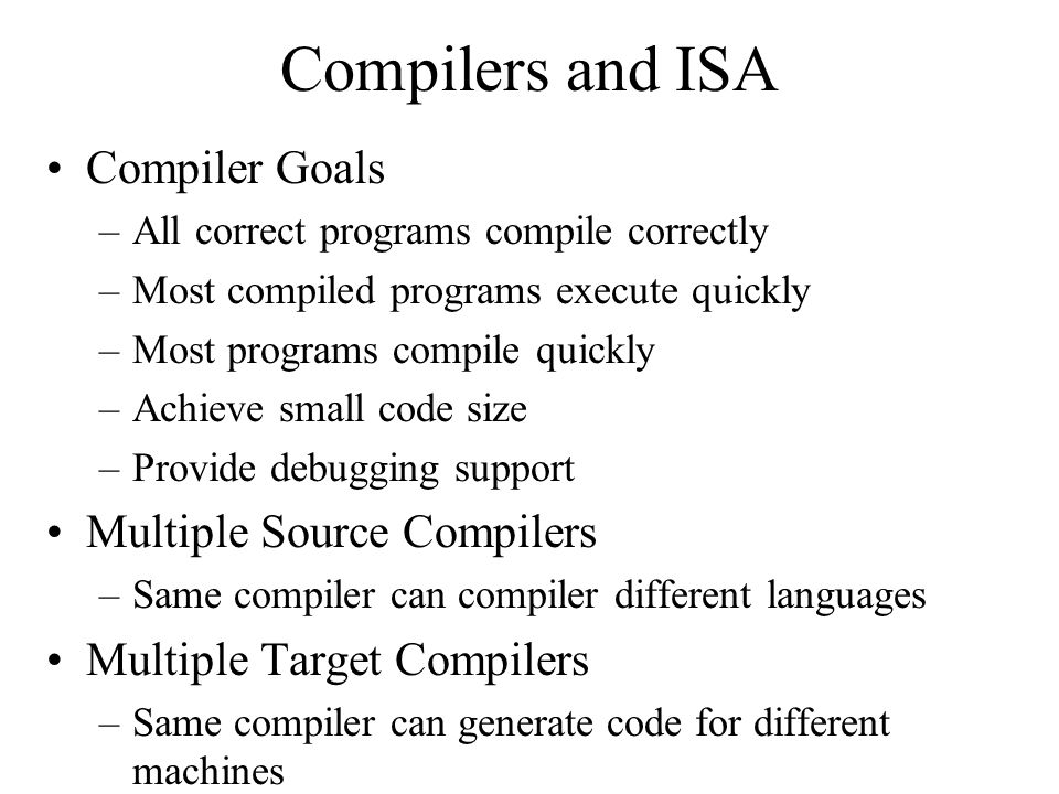 Compilers and ISA Compiler Goals –All correct programs compile correctly –Most compiled programs execute quickly –Most programs compile quickly –Achieve small code size –Provide debugging support Multiple Source Compilers –Same compiler can compiler different languages Multiple Target Compilers –Same compiler can generate code for different machines