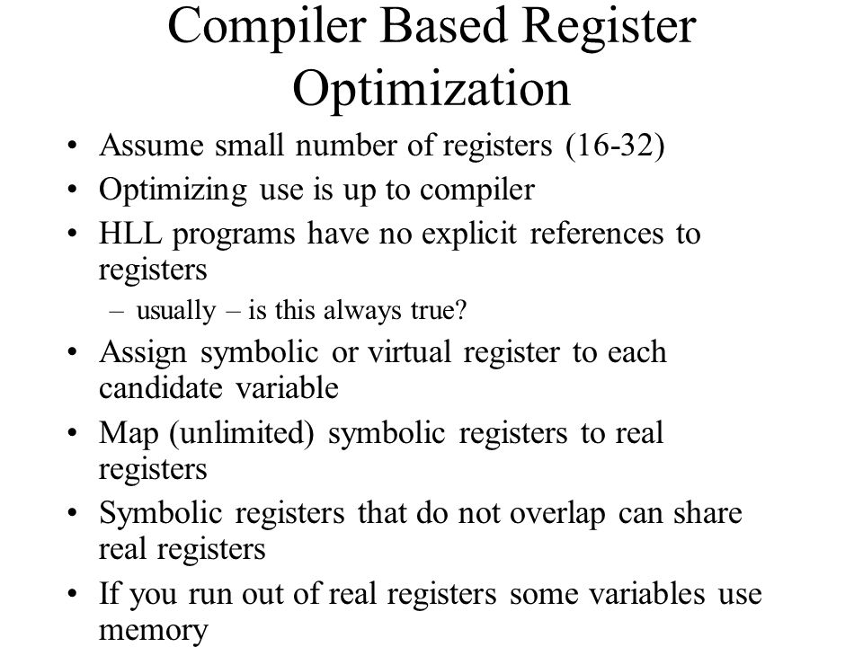 Compiler Based Register Optimization Assume small number of registers (16-32) Optimizing use is up to compiler HLL programs have no explicit references to registers –usually – is this always true.