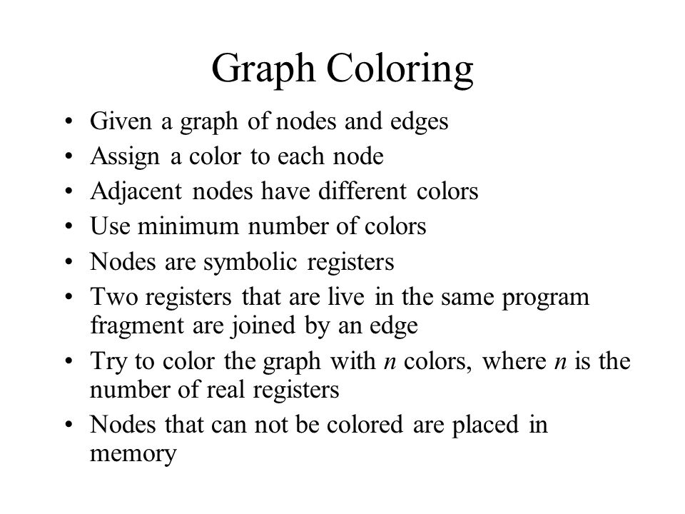 Graph Coloring Given a graph of nodes and edges Assign a color to each node Adjacent nodes have different colors Use minimum number of colors Nodes are symbolic registers Two registers that are live in the same program fragment are joined by an edge Try to color the graph with n colors, where n is the number of real registers Nodes that can not be colored are placed in memory