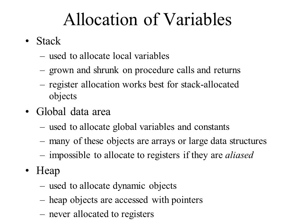 Allocation of Variables Stack –used to allocate local variables –grown and shrunk on procedure calls and returns –register allocation works best for stack-allocated objects Global data area –used to allocate global variables and constants –many of these objects are arrays or large data structures –impossible to allocate to registers if they are aliased Heap –used to allocate dynamic objects –heap objects are accessed with pointers –never allocated to registers