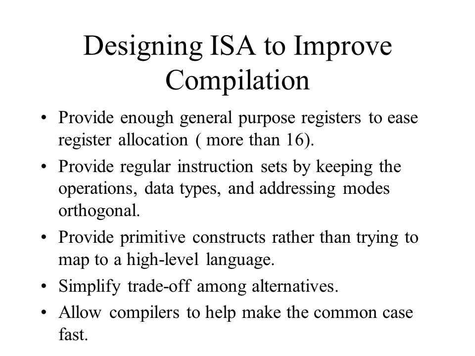 Designing ISA to Improve Compilation Provide enough general purpose registers to ease register allocation ( more than 16).