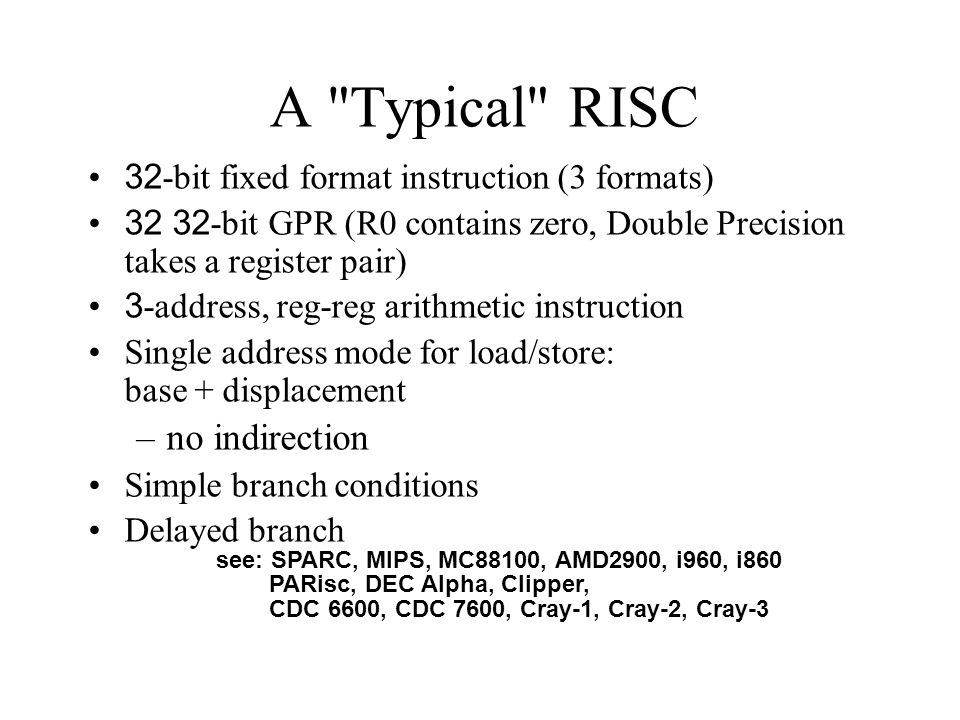 A Typical RISC 32-bit fixed format instruction (3 formats) 32 32-bit GPR (R0 contains zero, Double Precision takes a register pair) 3-address, reg-reg arithmetic instruction Single address mode for load/store: base + displacement –no indirection Simple branch conditions Delayed branch see: SPARC, MIPS, MC88100, AMD2900, i960, i860 PARisc, DEC Alpha, Clipper, CDC 6600, CDC 7600, Cray-1, Cray-2, Cray-3