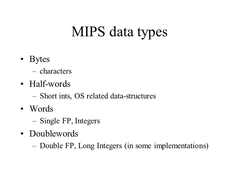 MIPS data types Bytes –characters Half-words –Short ints, OS related data-structures Words –Single FP, Integers Doublewords –Double FP, Long Integers (in some implementations)