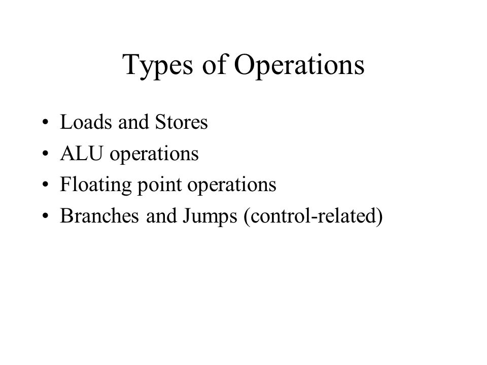 Types of Operations Loads and Stores ALU operations Floating point operations Branches and Jumps (control-related)